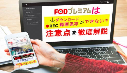 FODプレミアムはダウンロード再生や録画保存ができない?注意点まとめ