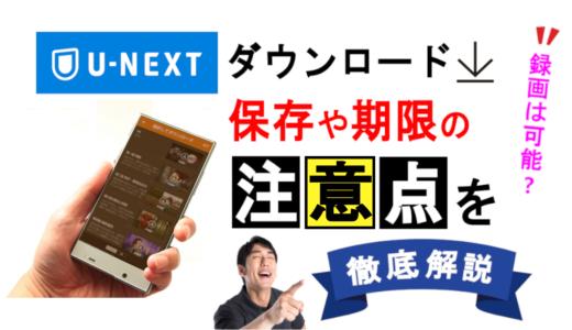 【U-NEXT】ダウンロード保存や期限、録画する方法の注意点を解説!