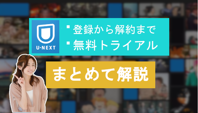 【U-NEXT】登録方法や無料トライアル期間~解約までを全解説!