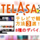 TELASAをテレビで見る3通りの方法と、8種類のデバイスを解説!