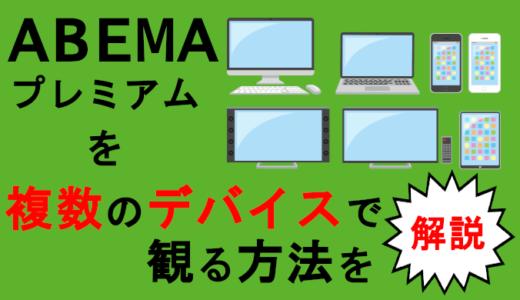 【ABEMAプレミアム】複数端末で同時視聴する方法を解説!