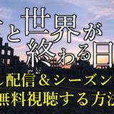 【キミセカ】シーズン2迄の見逃し配信動画を無料視聴する方法!【君と世界が終わる日に】