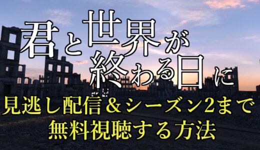 【キミセカ/君と世界が終わる日に】見逃し配信動画を全話無料視聴する方法!