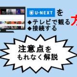 【U-NEXT】テレビで見る・接続方法を解説!4Kコンテンツも攻略!