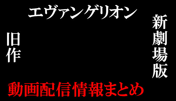 【映画エヴァンゲリオン】NETFLIX、huluの配信は?観る順番と無料視聴する方法を解説!