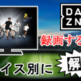 【DAZNを録画する方法】テレビ、パソコン、スマホのやり方を暴露!