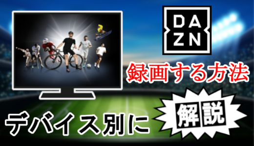 【DAZNを録画する方法】テレビ、パソコン、スマホのやり方を解説!