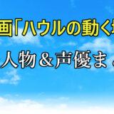 【ハウルの動く城】キャラクター&声優一覧まとめ!キムタク以外のキャストもヤバい!