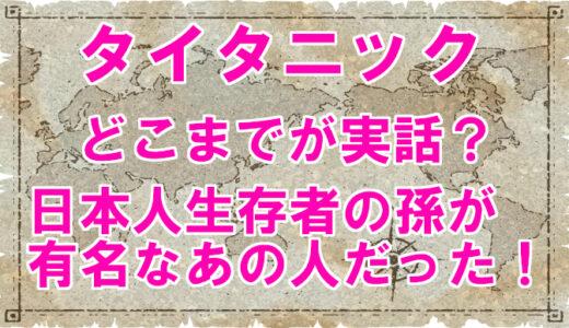 【タイタニック】どこまでが実話?日本人生存者の孫がヤバい!