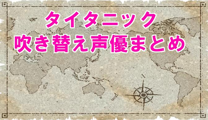 【タイタニック】吹き替え声優まとめ!石田彰と妻夫木聡の評価を徹底比較!