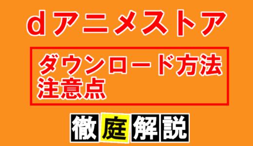 【dアニメストア】ダウンロード方法と注意点(容量、通信量等)について徹底解説!