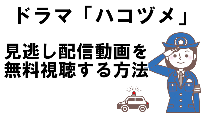 【ドラマハコヅメ】フル動画の見逃し配信を無料視聴&再放送情報をまとめて解説!