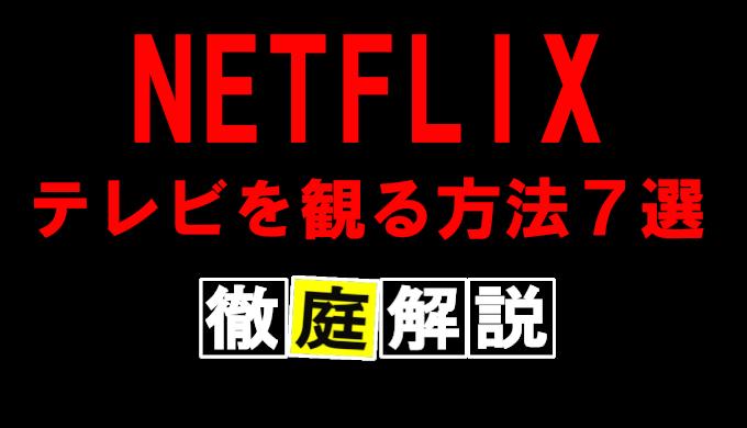NETFLIXをテレビで見る方法7選とデバイスを徹底解説!