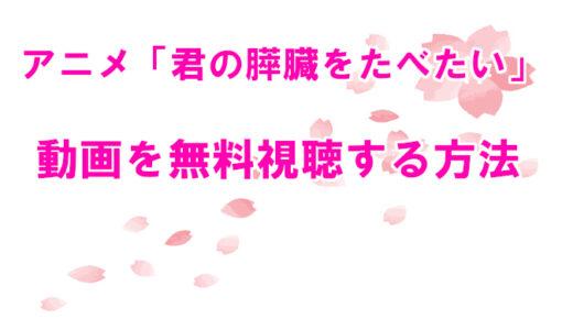 【君の膵臓をたべたい】アニメ版のフル動画配信はNETFLIXで観れる?無料視聴する方法を解説!