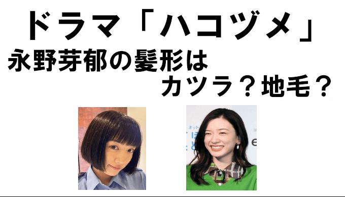 【画像あり】ハコヅメの永野芽郁の髪形はカツラor地毛なのかを徹底解説!