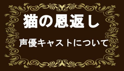 【猫の恩返し】声優キャストがひどいとは?大泉洋、山田孝之、安田顕のキャラクターがヤバい?!