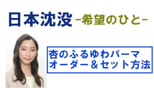 【杏最近の髪型】日本沈没でのふるゆわパーマが可愛い!オーダーやセット方法を解説!